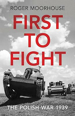 First to Fight: The Polish War 1939 by Roger Moorhouse