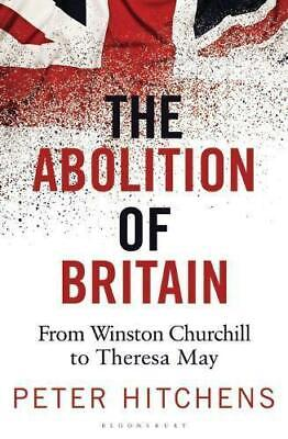 The Abolition of Britain: From Winston Churchill to Theresa May by Peter Hitchen