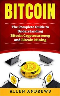 Bitcoin: The Complete Guide to Understanding Bitcoin Cryptocurrency and Bitcoin