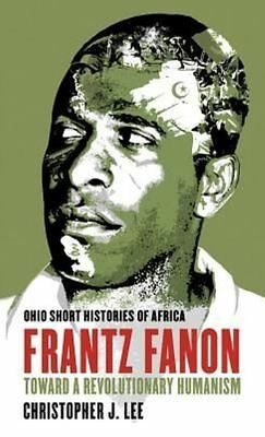 Frantz Fanon: Toward a Revolutionary Humanism (Ohio Short Histories of Africa) b
