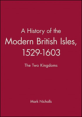 A History of the Modern British Isles, 1529-1603: The Two Kingdoms, Mark Nicholl