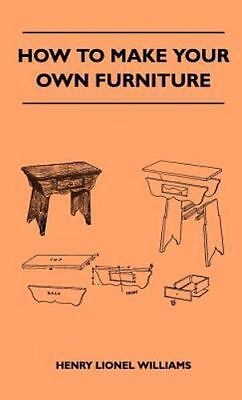 How To Make Your Own Furniture: By Henry Lionel Williams