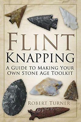 Flint Knapping: A Guide to Making Your Own Stone Age Tool Kit by Robert Turner