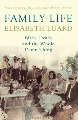 Family Life : Birth, Death and the Whole Damn Thing, Paperback by Luard, Elis...