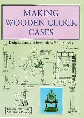 Making Wooden Clock Cases: Designs, Plans and Instructions for 20 Clocks by Tim
