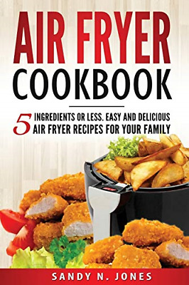 Air Fryer Cookbook: 5 Ingredients or Less. Easy and Delicious Air Fryer Recipes