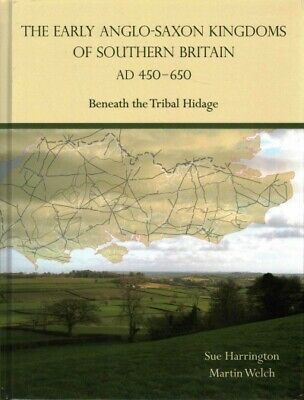 Early Anglo-Saxon Kingdoms of Southern Britain AD 450-650 : Beneath the Triba...