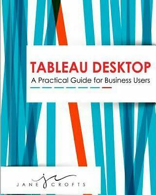 Tableau Desktop : A Practical Guide for Business Users, Paperback by Crofts, ...
