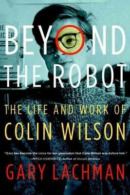 Beyond the Robot : The Life and Work of Colin Wilson, Paperback by Lachman, G...