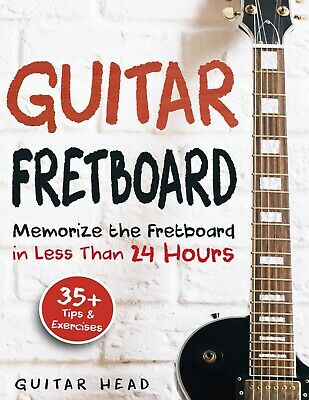 Guitar Fretboard: Memorize The Fretboard In Less Than 24 Hours - 35 + Tips And