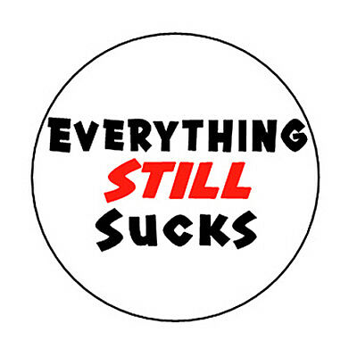 EVERYTHING STILL SUCKS pin button funny emo punk indie