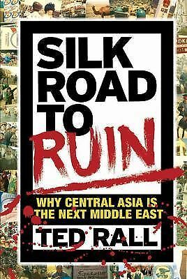 Silk Road to Ruin : Why Central Asia Is the Next Middle East by Ted Rall...