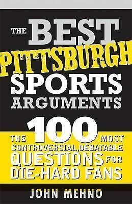 The Best Pittsburgh Sports Arguments : The 100 Most Controversial, Debatable...