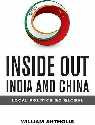 Inside Out India and China : Local Politics Go Global by William Antholis...