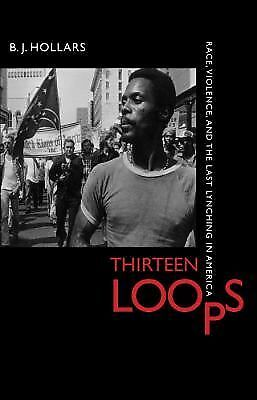 Thirteen Loops : Race, Violence, and the Last Lynching in America by B. J....