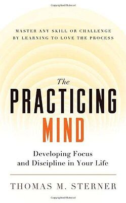 The Practicing Mind: Developing Focus and Discipline in Your Life - Master Any S