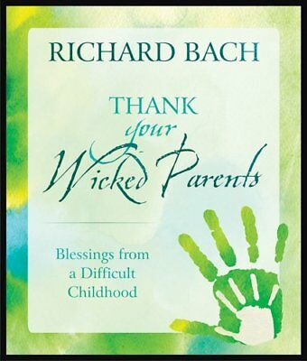 Thank Your Wicked Parents: Blessings from a Difficult Childhood-Richard Bach