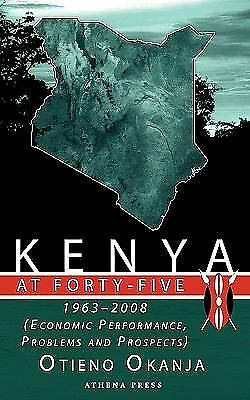 Kenya at Forty-Five : 1963 - 2008 (Economic Performance, Problems and...
