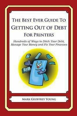 The Best Ever Guide to Getting Out of Debt for Printers : Hundreds of Ways to...