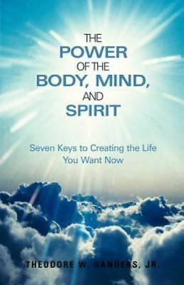 The Power of the Body, Mind, and Spirit : Seven Keys to Creating the Life You...