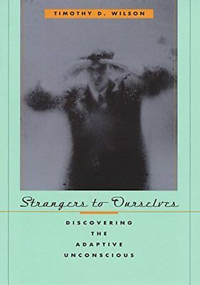 Strangers to Ourselves: Discovering the Adaptive Unconscious-Timothy D. Wilson