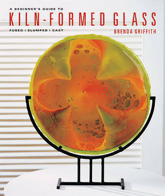 A Beginner's Guide to Kiln-formed Glass, Brenda Griffith