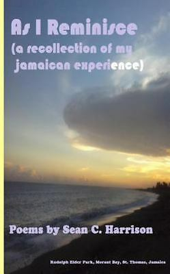 As I Reminisce : A Recollection of My Jamaican Experience by Sean Harrison...
