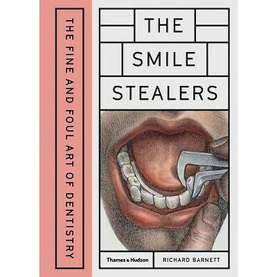 The Smile Stealers: The Fine And Foul Art Of Dentistry First Edition 2017