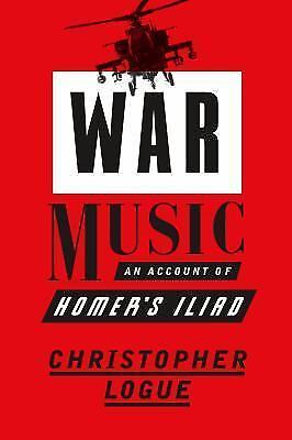 War Music : An Account of Homer's Iliad by Christopher Logue (2016, Hardcover)
