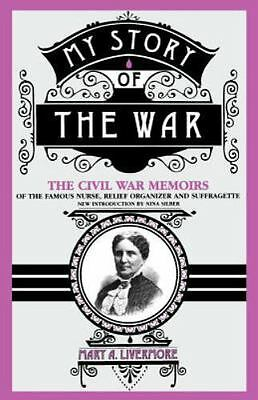 My Story of the War : The Civil War Memoirs of the Famous Nurse, Relief...
