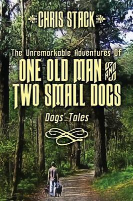 The Unremarkable Adventures of One Old Man and Two Small Dogs : Dogs' Tales...