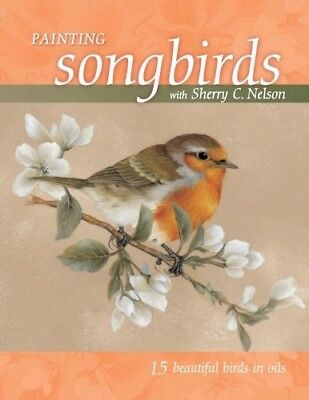 NEW! Painting Songbirds  Sherry C. Nelson: 15 Beautiful Birds in Oil [Paperback]