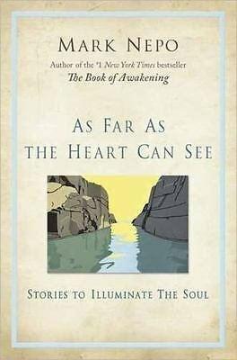 As Far As the Heart Can See : Stories to Illuminate the Soul by Mark Nepo...