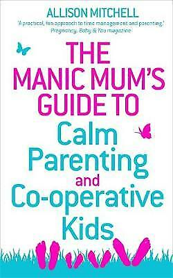 The Manic Mum's Guide to Calm Parenting and Co-operative Kids, Allison Mitchell