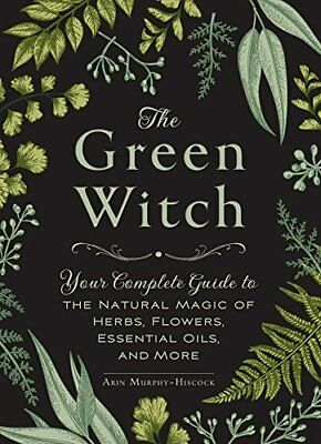 The Green Witch: Your Complete Guide to the Natural Magic of Herbs, Flowers,...