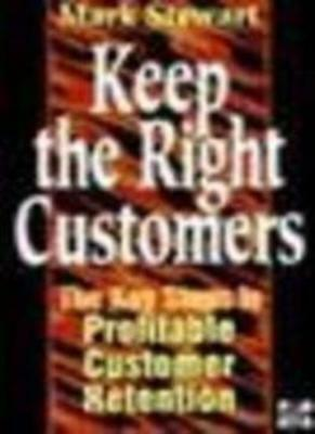 Keep the Right Customers: The Key Steps to Profitable Customer Retention,Mark S