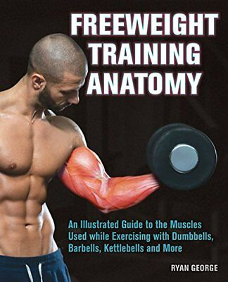 Freeweight Training Anatomy: An Illustrated Guide to the Muscles Used While Exer