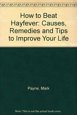 How to Beat Hayfever: Causes, Remedies and Tips to Improve Your Life,Mark Payne
