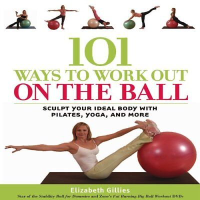 101 Ways to Work Out on the Ball: Sculpt Your Ideal Body with Pilates, Yoga an,