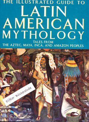 Illustrated Guide to Latin American Mythology, The: Tales from Ancient Mexico,,