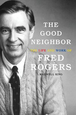 The Good Neighbor : The Life and Work of Fred Rogers by Maxwell King (2018, Hard