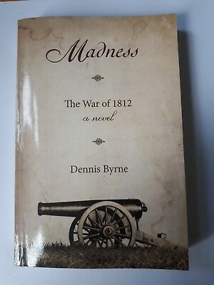 Madness : The War of 1812 a Novel by Dennis Byrne