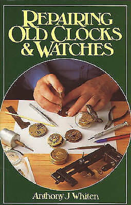 Repairing Old Clocks and Watches, Whiten, Anthony J.