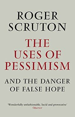 The Uses of Pessimism: and the Danger of False Hope by Roger Scruton