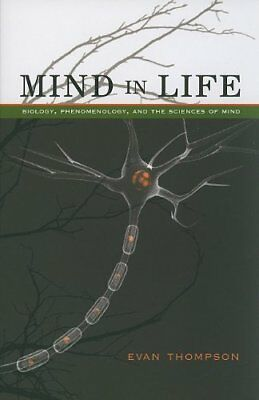 Mind in Life: Biology, Phenomenology, and the Sciences of Mind by Evan Thompson
