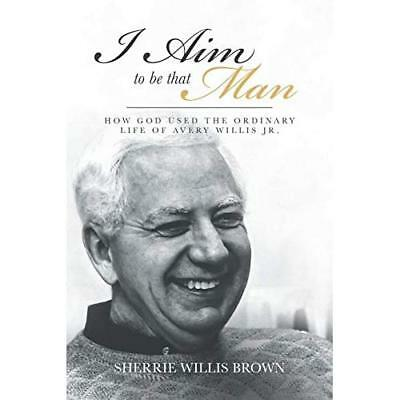 I Aim to Be That Man: How God Used the Ordinary Life of Avery Willis Jr. Willis