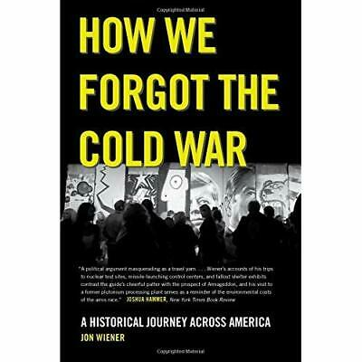 How We Forgot the Cold War – A Historical Journey Across America Wiener, Jon