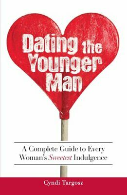 Dating the Younger Man: A Complete Guide to Every Woman's Sweetest Indulgence,