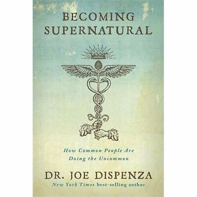Becoming Supernatural: How Common People Are Doing the Uncommon Dispenza, Joe