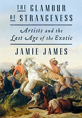 The Glamour of Strangeness: Artists and the Last Age of the Exotic-Jamie James